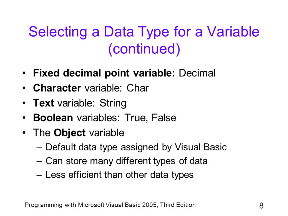 9 Programming with Microsoft Visual Basic 2005, Third Edition Selecting a Name for a Variable Variables are referred to by name Identifier: another term for a variable name Basic guidelines for naming variables –Name should be descriptive; e.g., length and width –Enter the name in camel case; e.g., salesAmount Certain rules must be followed –Example: a name begins with a letter or underscore