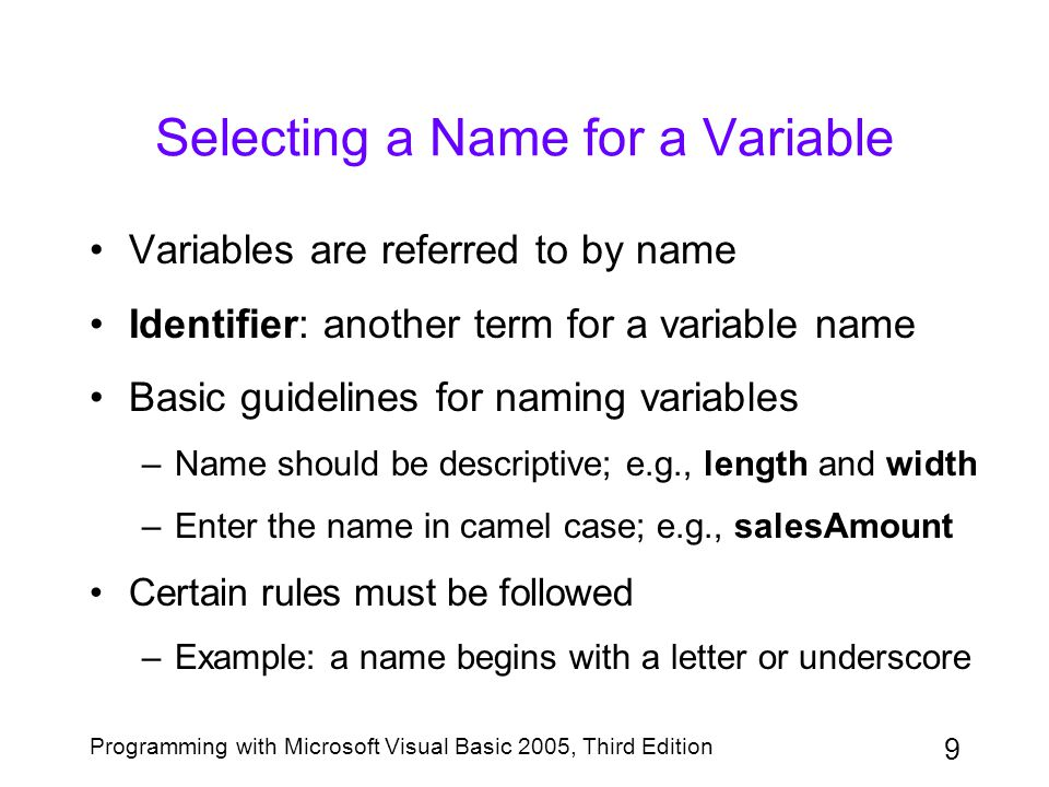 10 Programming with Microsoft Visual Basic 2005, Third Edition Selecting a Name for a Variable (continued) Figure 3-4: Rules for variable names along with examples of valid and invalid names
