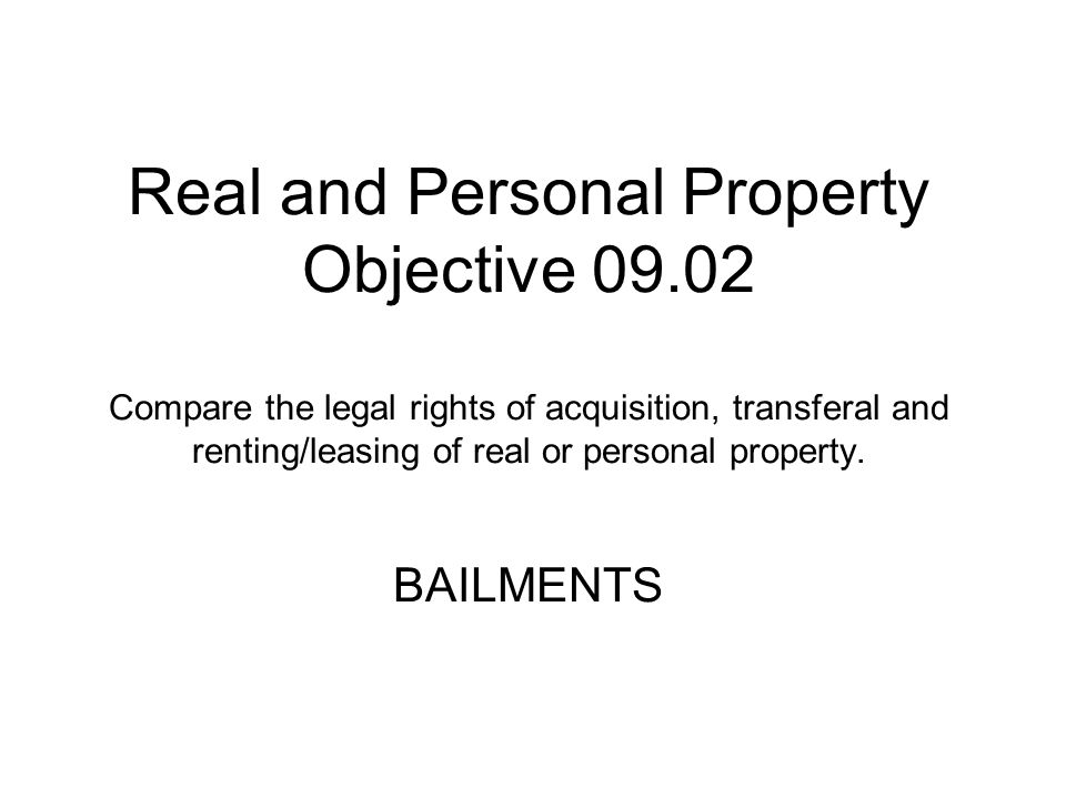 Real and Personal Property Objective 09.02 Compare the legal rights of acquisition, transferal and renting/leasing of real or personal property. BAILM