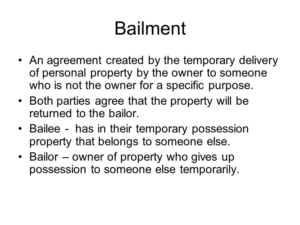Bailment An agreement created by the temporary delivery of personal property by the owner to someone who is not the owner for a specific purpose. Both