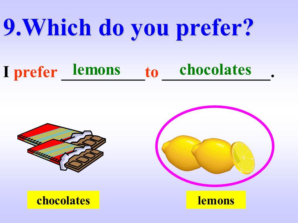 9.Which do you prefer? I prefer __________to _____________. lemonschocolates lemons