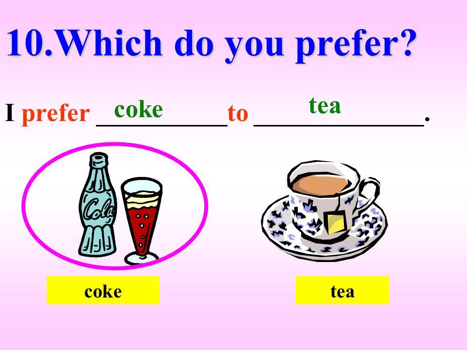 coketea 10.Which do you prefer? I prefer __________to _____________. coke tea