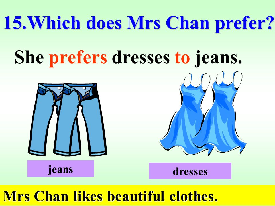 15.Which does Mrs Chan prefer. She prefers dresses to jeans.