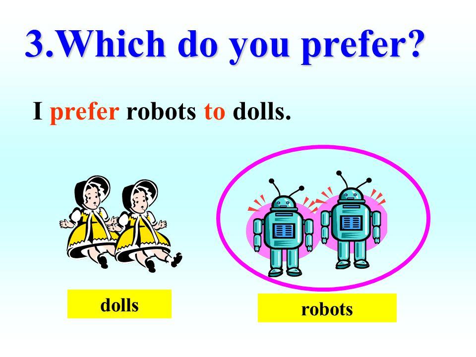3.Which do you prefer? I prefer robots to dolls. dolls robots