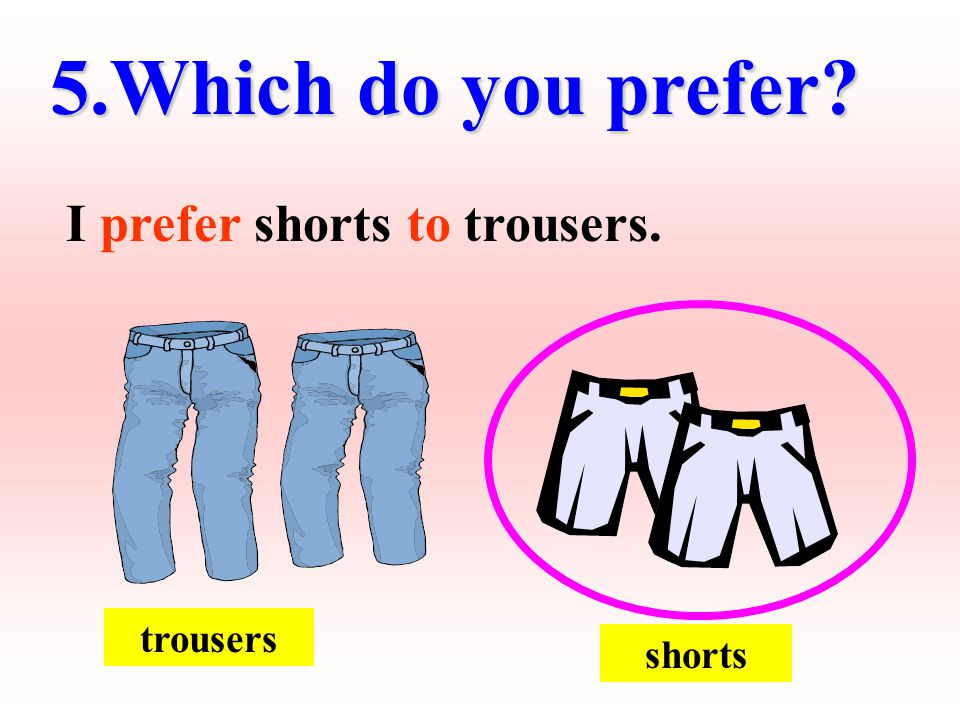 trousers shorts 5.Which do you prefer? I prefer shorts to trousers.