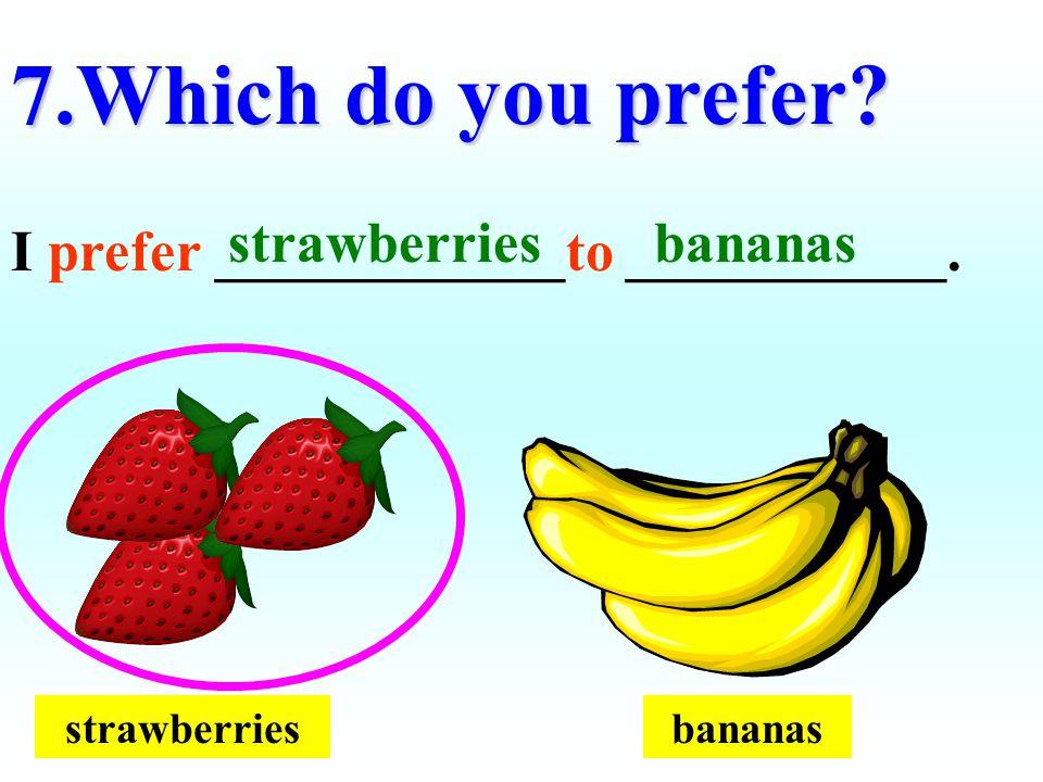 strawberriesbananas 7.Which do you prefer? I prefer ____________to ___________. bananasstrawberries