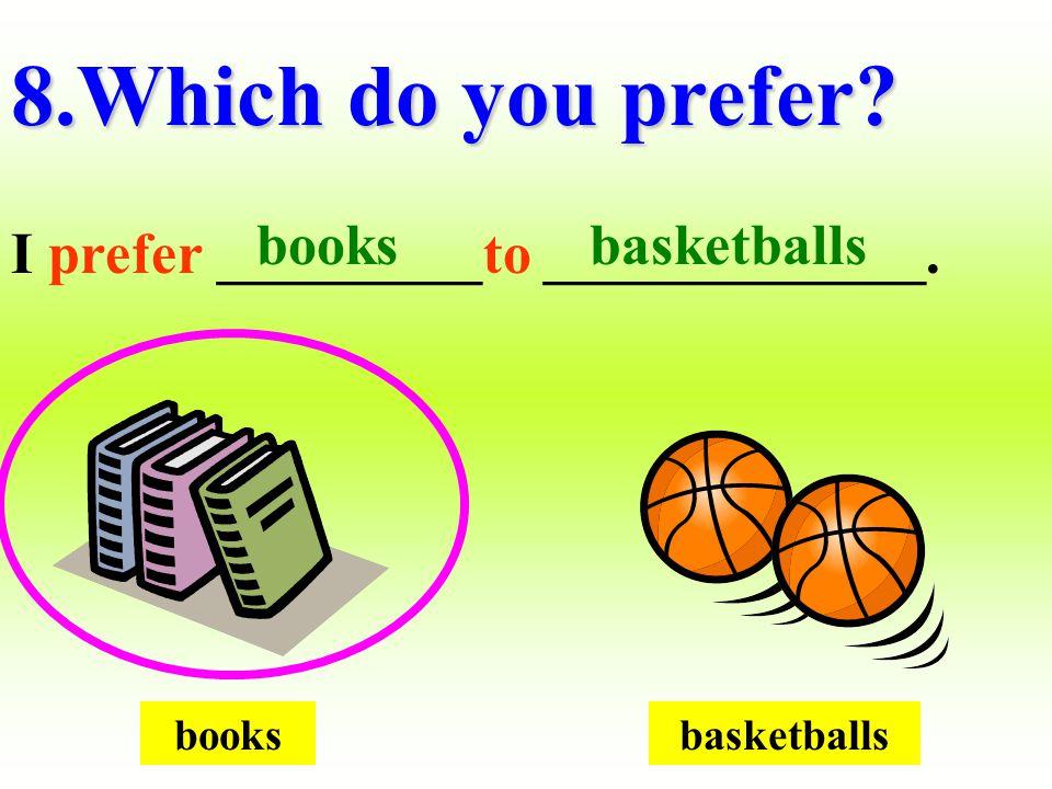 booksbasketballs 8.Which do you prefer? I prefer _________to _____________. basketballsbooks