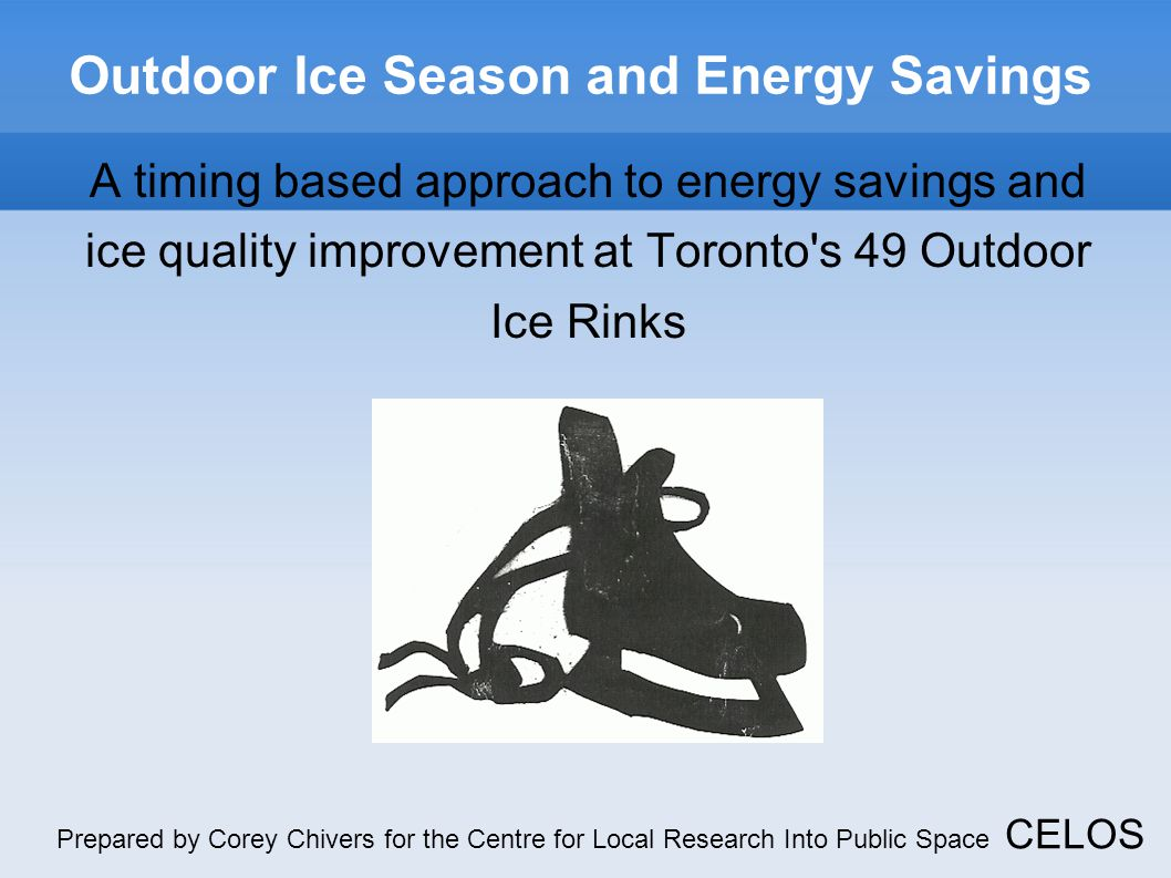 Outdoor Ice Season and Energy Savings A timing based approach to energy savings and ice quality improvement at Toronto s 49 Outdoor Ice Rinks Prepared by Corey Chivers for the Centre for Local Research Into Public Space CELOS