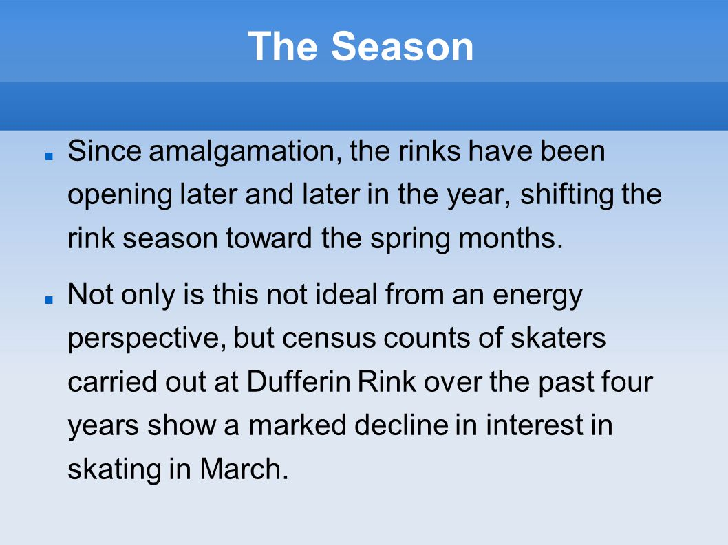 The Season Since amalgamation, the rinks have been opening later and later in the year, shifting the rink season toward the spring months. Not only is