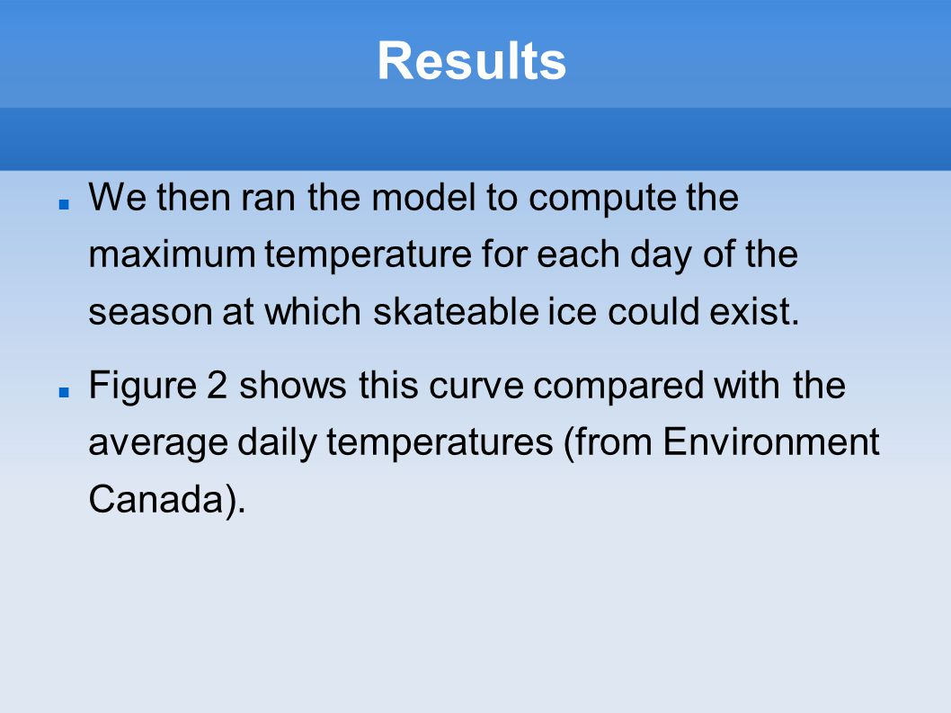 Results We then ran the model to compute the maximum temperature for each day of the season at which skateable ice could exist.