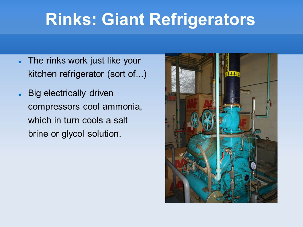 Rinks: Giant Refrigerators The rinks work just like your kitchen refrigerator (sort of...)‏ Big electrically driven compressors cool ammonia, which in turn cools a salt brine or glycol solution.