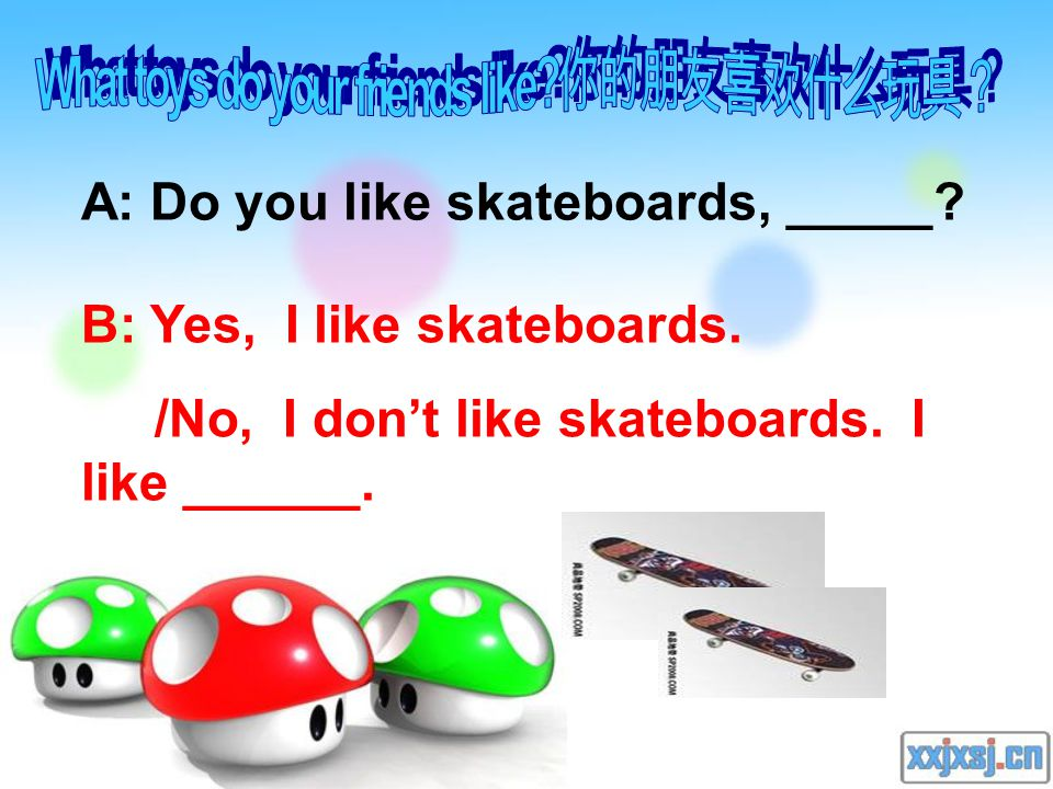 A: Do you like skateboards, _____. B: Yes, I like skateboards.