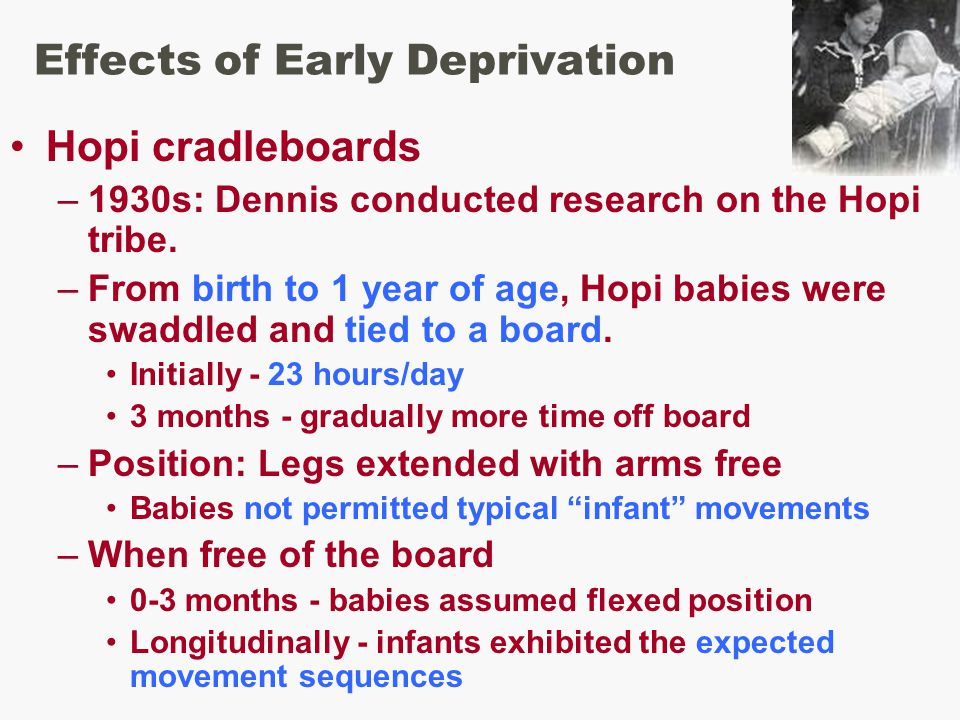 Effects of Early Deprivation Hopi cradleboards –1930s: Dennis conducted research on the Hopi tribe.