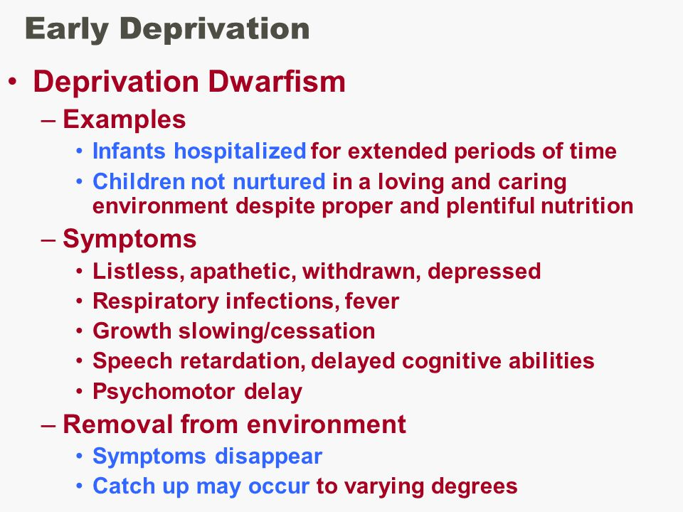 Early Deprivation Deprivation Dwarfism –Examples Infants hospitalized for extended periods of time Children not nurtured in a loving and caring environment despite proper and plentiful nutrition –Symptoms Listless, apathetic, withdrawn, depressed Respiratory infections, fever Growth slowing/cessation Speech retardation, delayed cognitive abilities Psychomotor delay –Removal from environment Symptoms disappear Catch up may occur to varying degrees