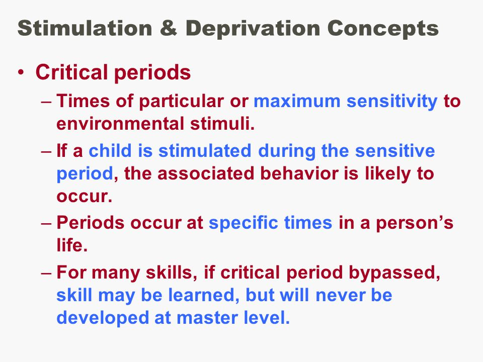 Stimulation & Deprivation Concepts Critical periods –Times of particular or maximum sensitivity to environmental stimuli.