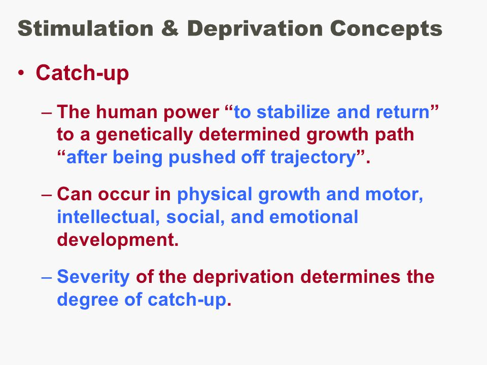 Stimulation & Deprivation Concepts Catch-up –The human power to stabilize and return to a genetically determined growth path after being pushed off trajectory .