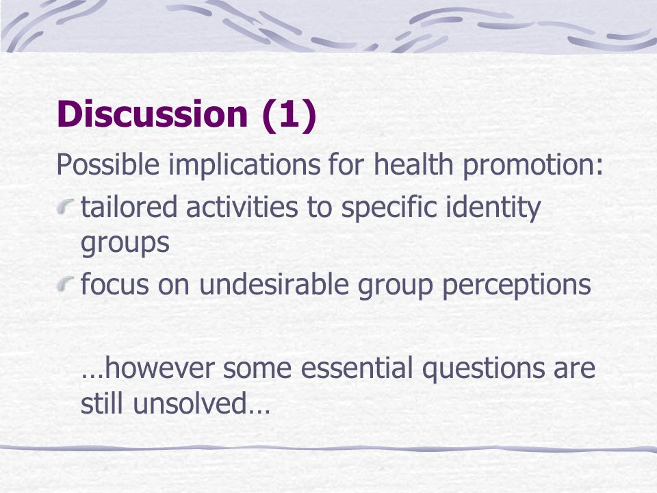 Discussion (1) Possible implications for health promotion: tailored activities to specific identity groups focus on undesirable group perceptions …however some essential questions are still unsolved…