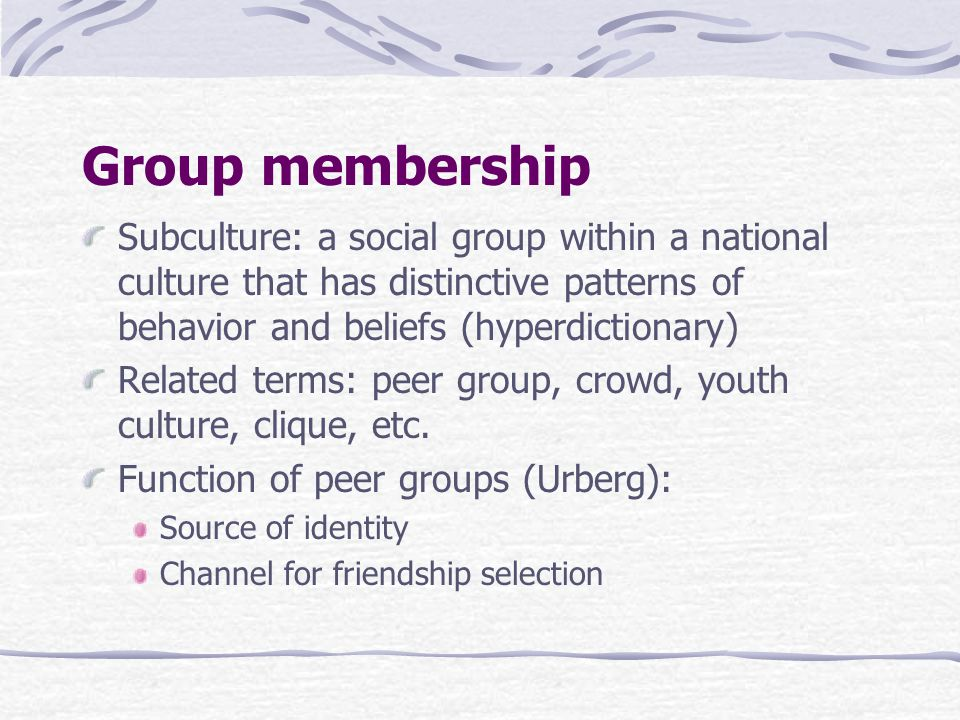 Group membership Subculture: a social group within a national culture that has distinctive patterns of behavior and beliefs (hyperdictionary) Related terms: peer group, crowd, youth culture, clique, etc.