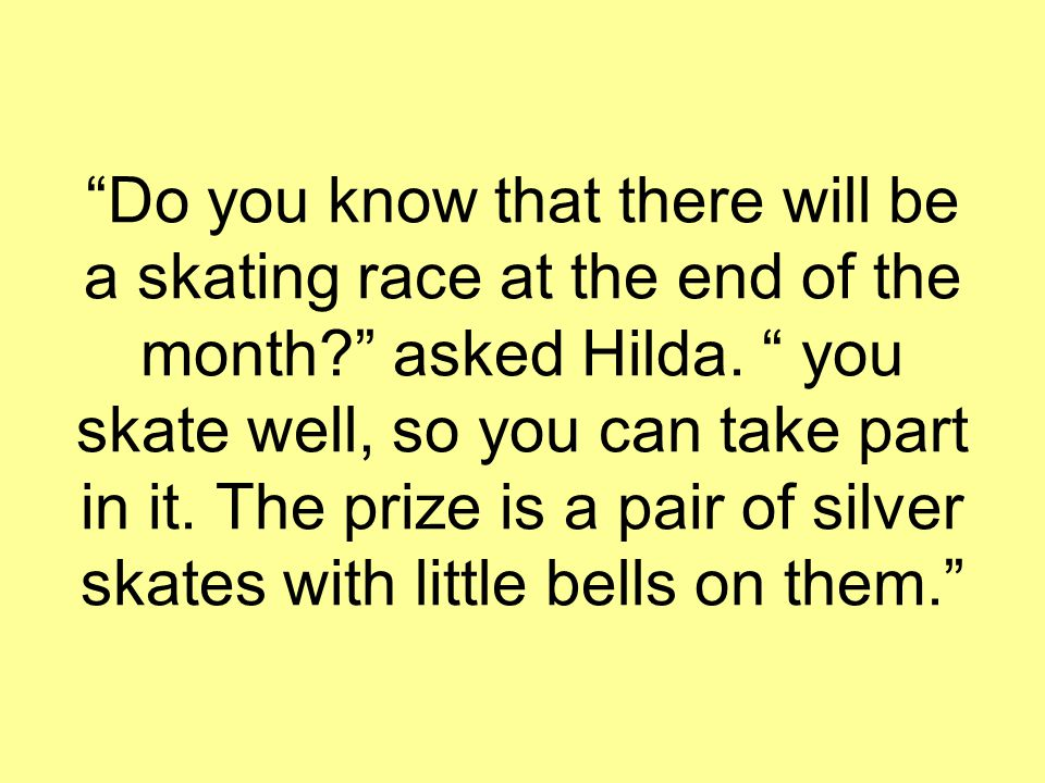 """Do you know that there will be a skating race at the end of the month?"" asked Hilda. "" you skate well, so you can take part in it. The prize is a pai"