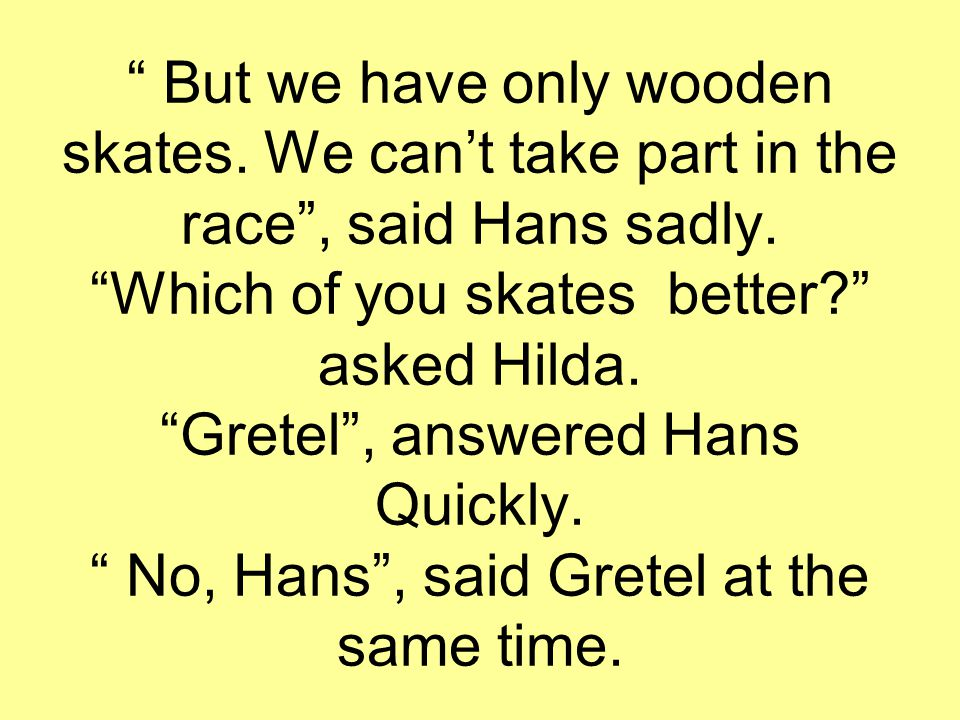 """ But we have only wooden skates. We can't take part in the race"", said Hans sadly. ""Which of you skates better?"" asked Hilda. ""Gretel"", answered Hans"