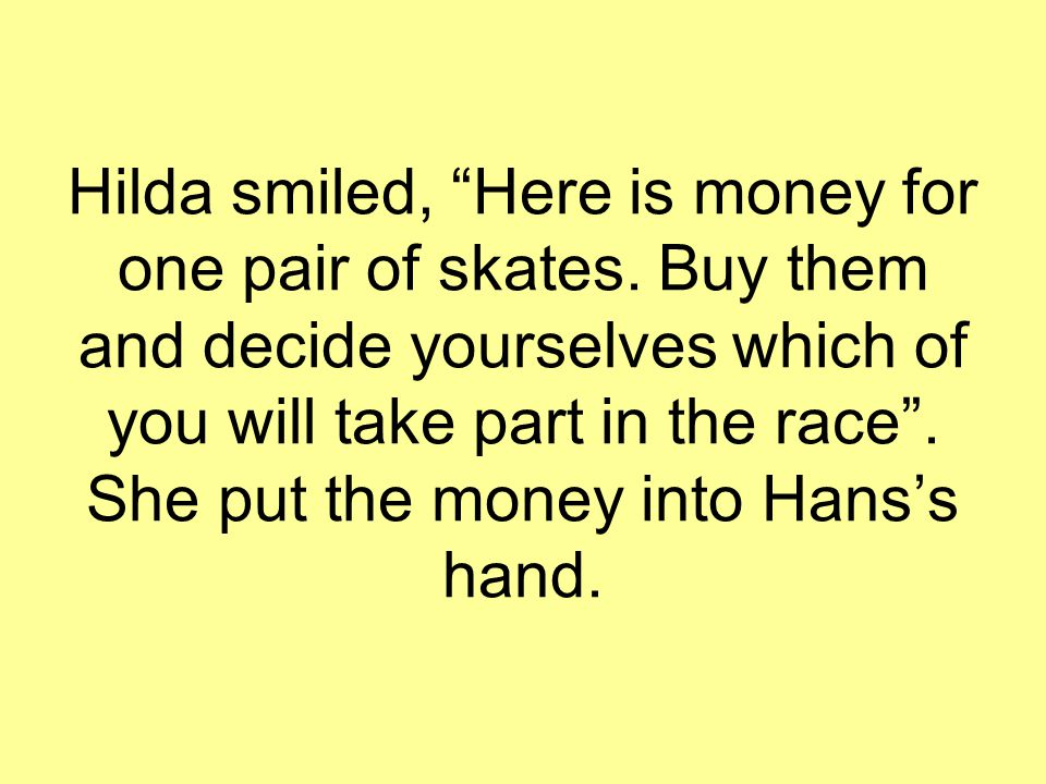 "Hilda smiled, ""Here is money for one pair of skates. Buy them and decide yourselves which of you will take part in the race"". She put the money into H"