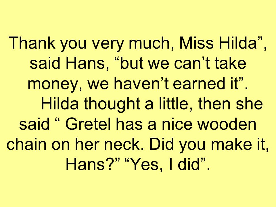 "Thank you very much, Miss Hilda"", said Hans, ""but we can't take money, we haven't earned it"". Hilda thought a little, then she said "" Gretel has a nic"