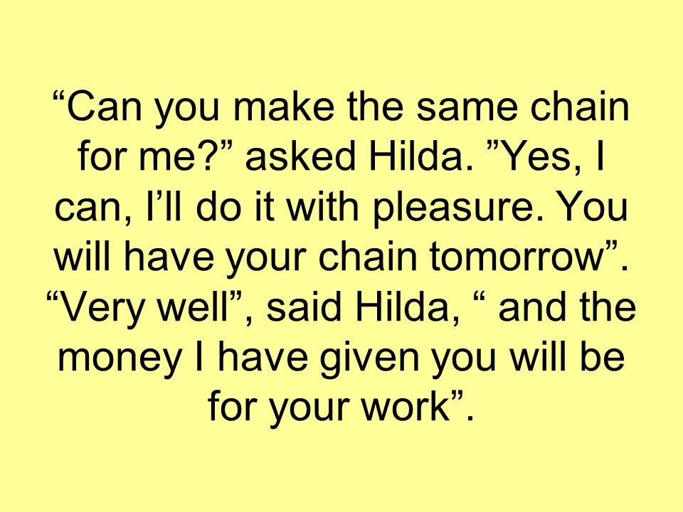 """Can you make the same chain for me?"" asked Hilda. ""Yes, I can, I'll do it with pleasure. You will have your chain tomorrow"". ""Very well"", said Hilda,"