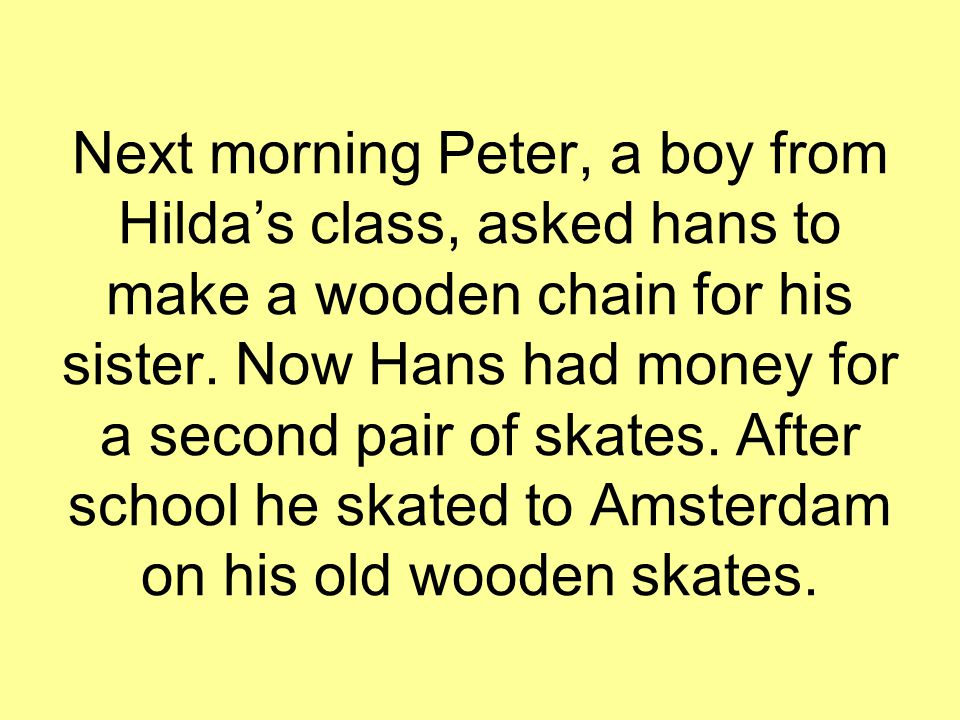 Next morning Peter, a boy from Hilda's class, asked hans to make a wooden chain for his sister. Now Hans had money for a second pair of skates. After
