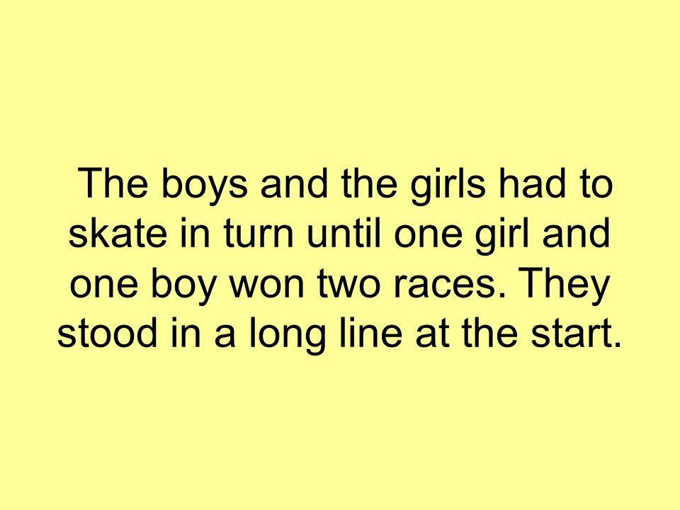 The boys and the girls had to skate in turn until one girl and one boy won two races. They stood in a long line at the start.