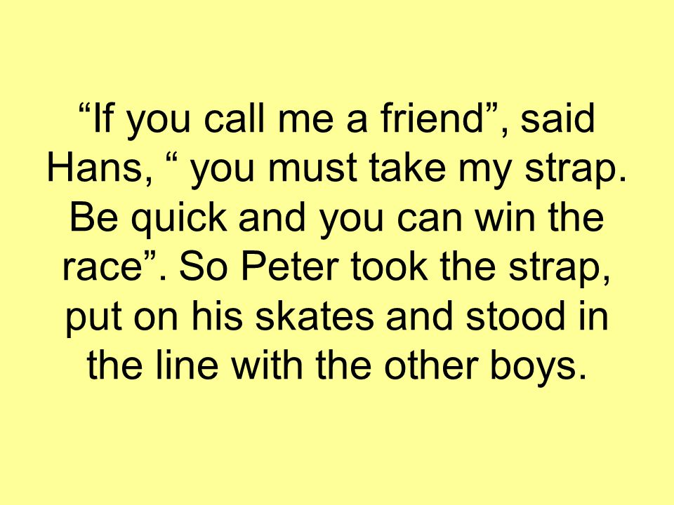 """If you call me a friend"", said Hans, "" you must take my strap. Be quick and you can win the race"". So Peter took the strap, put on his skates and sto"