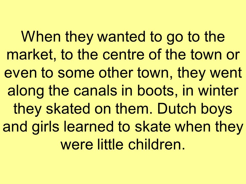 When they wanted to go to the market, to the centre of the town or even to some other town, they went along the canals in boots, in winter they skated