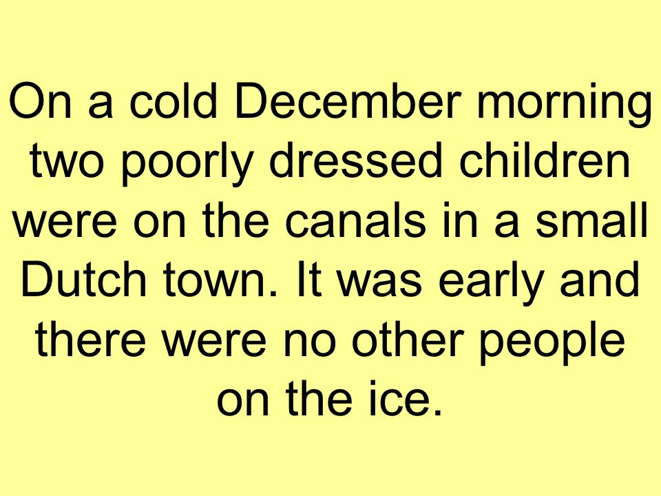 On a cold December morning two poorly dressed children were on the canals in a small Dutch town. It was early and there were no other people on the ic