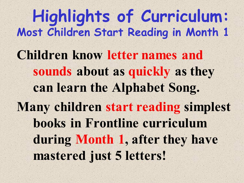 Highlights of Curriculum: Most Children Start Reading in Month 1 Children know letter names and sounds about as quickly as they can learn the Alphabet Song.