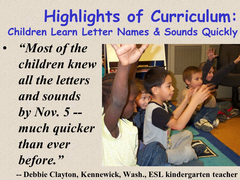 Highlights of Curriculum: Children Learn Letter Names & Sounds Quickly Most of the children knew all the letters and sounds by Nov.