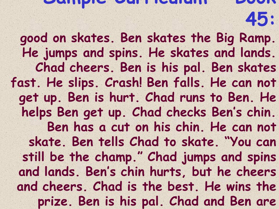 Sample Curriculum - Book 45: good on skates. Ben skates the Big Ramp. He jumps and spins. He skates and lands. Chad cheers. Ben is his pal. Ben skates