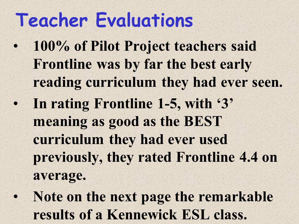 Teacher Evaluations 100% of Pilot Project teachers said Frontline was by far the best early reading curriculum they had ever seen.
