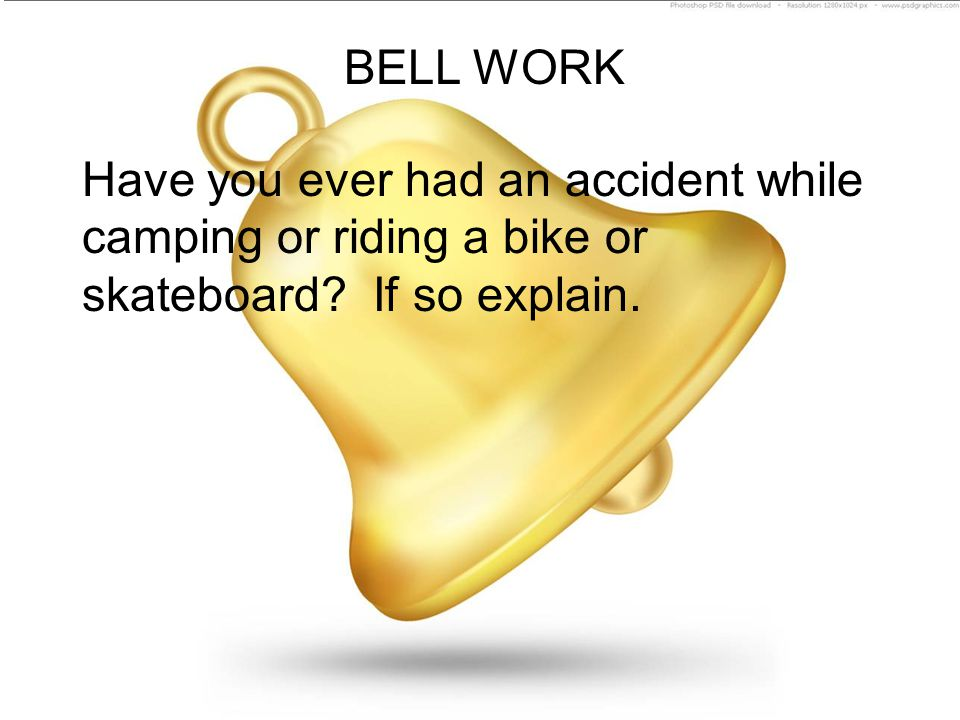 BELL WORK Have you ever had an accident while camping or riding a bike or skateboard.