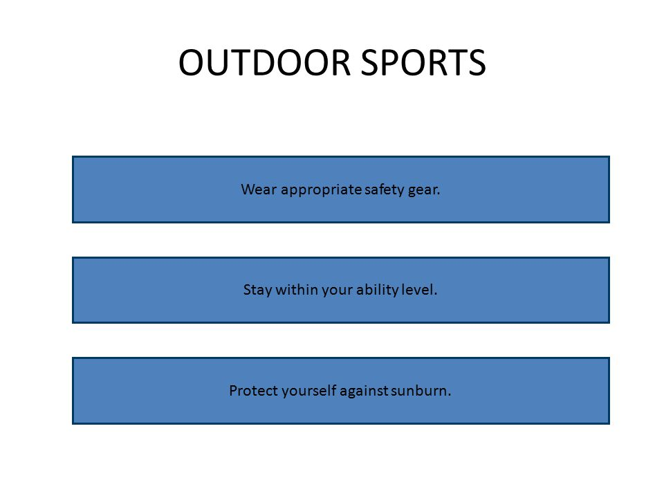 OUTDOOR SPORTS Wear appropriate safety gear. Stay within your ability level.
