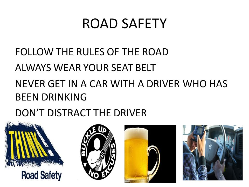 ROAD SAFETY FOLLOW THE RULES OF THE ROAD ALWAYS WEAR YOUR SEAT BELT NEVER GET IN A CAR WITH A DRIVER WHO HAS BEEN DRINKING DON'T DISTRACT THE DRIVER