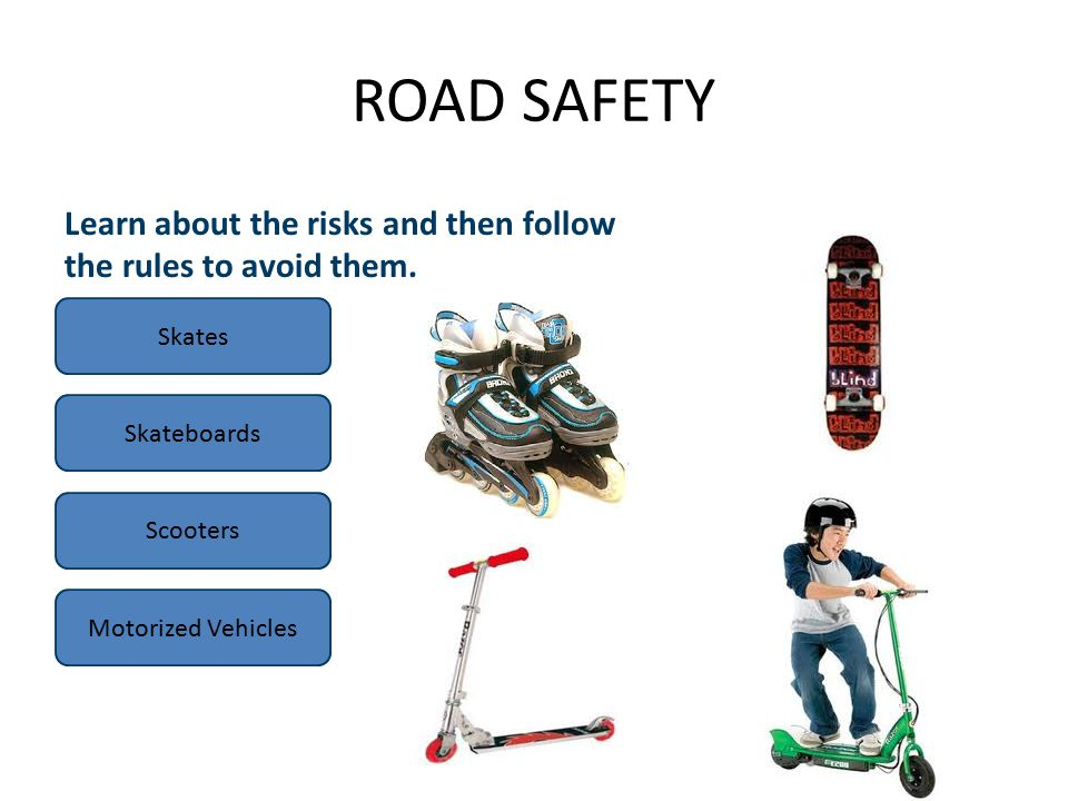 ROAD SAFETY Skates Skateboards Scooters Motorized Vehicles Learn about the risks and then follow the rules to avoid them.