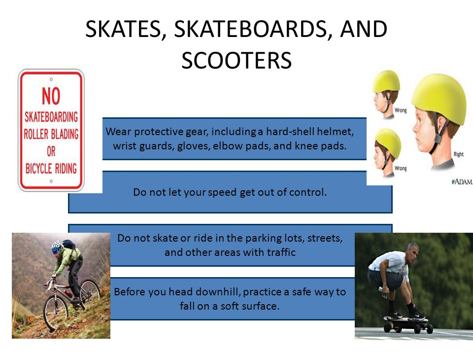 SKATES, SKATEBOARDS, AND SCOOTERS Wear protective gear, including a hard-shell helmet, wrist guards, gloves, elbow pads, and knee pads.