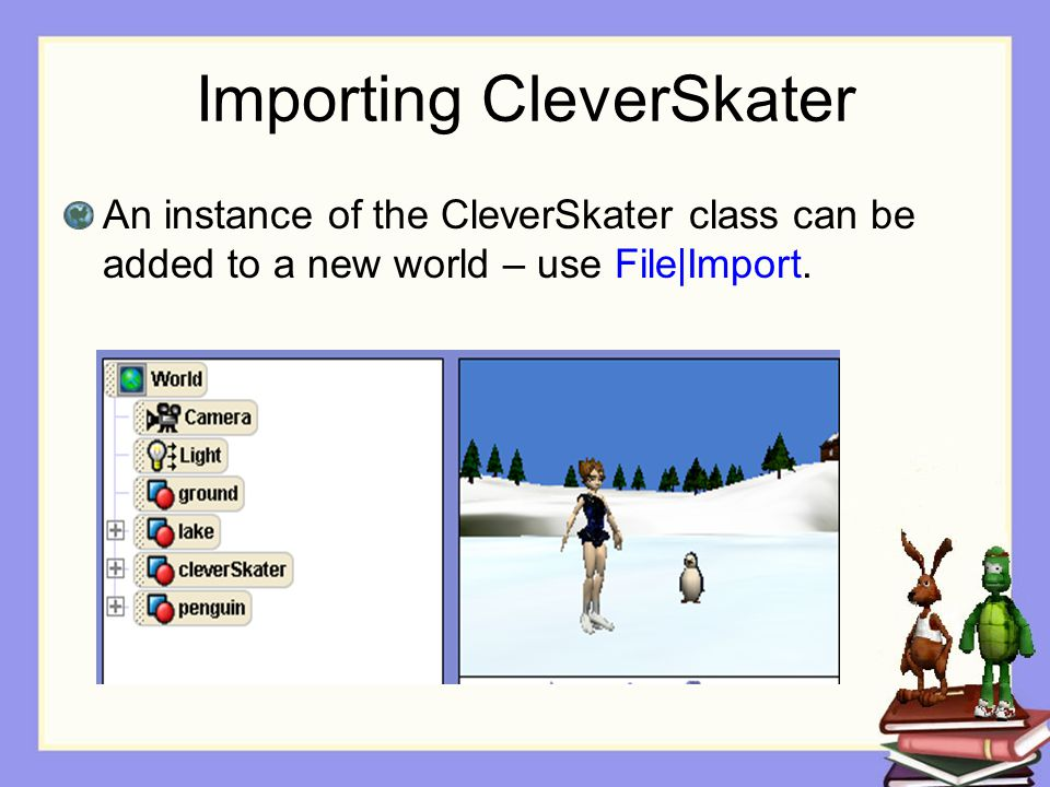 Importing CleverSkater An instance of the CleverSkater class can be added to a new world – use File|Import.