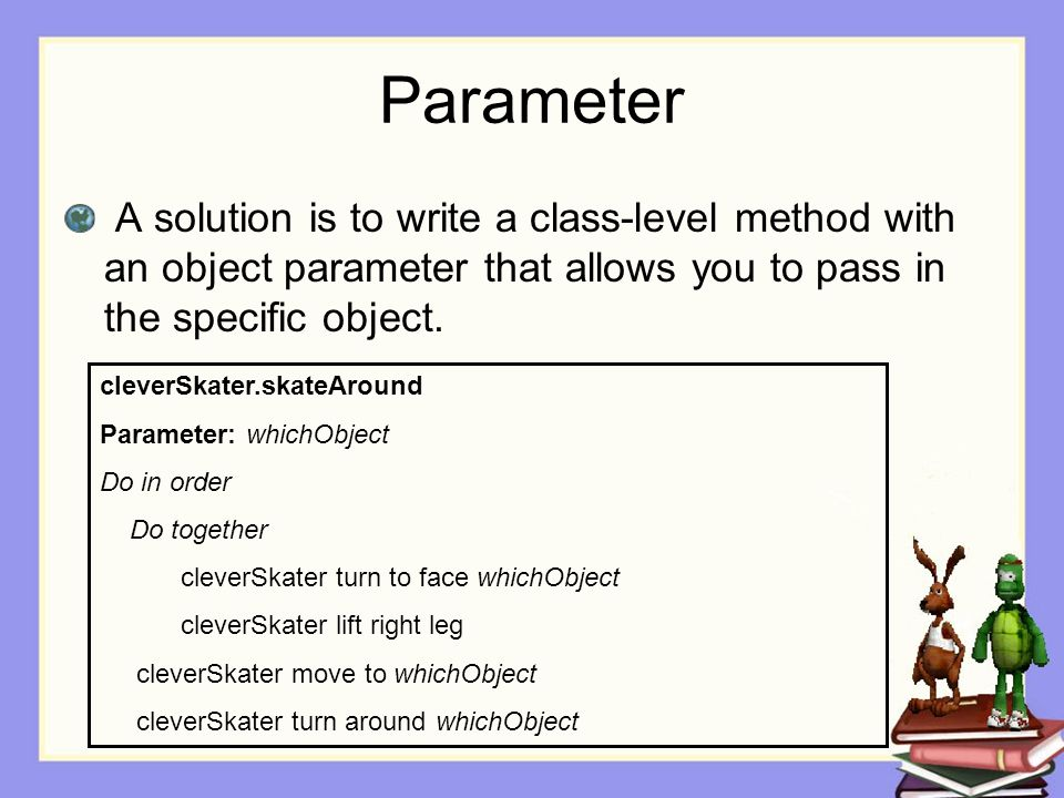 Parameter A solution is to write a class-level method with an object parameter that allows you to pass in the specific object.
