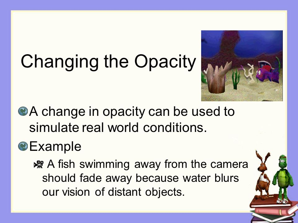 Changing the Opacity A change in opacity can be used to simulate real world conditions.