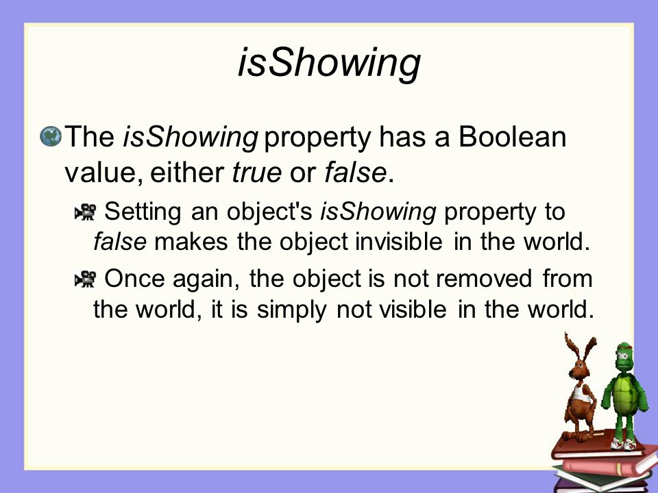 isShowing The isShowing property has a Boolean value, either true or false.