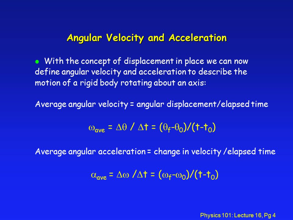 Physics 101: Lecture 16, Pg 4 Angular Velocity and Acceleration l With the concept of displacement in place we can now define angular velocity and acceleration to describe the motion of a rigid body rotating about an axis: Average angular velocity = angular displacement/elapsed time  ave =  /  t = (  f -  0 )/(t-t 0 ) Average angular acceleration = change in velocity /elapsed time  ave =  /  t = (  f -  0 )/(t-t 0 )
