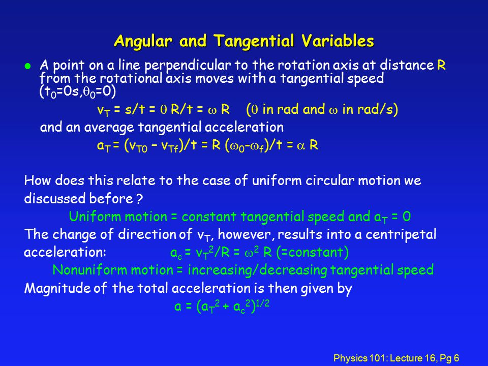 Physics 101: Lecture 16, Pg 6 Angular and Tangential Variables A point on a line perpendicular to the rotation axis at distance R from the rotational axis moves with a tangential speed (t 0 =0s,  0 =0) v T = s/t =  R/t =  R (  in rad and  in rad/s) and an average tangential acceleration a T = (v T0 – v Tf )/t = R (  0 -  f )/t =  R How does this relate to the case of uniform circular motion we discussed before .