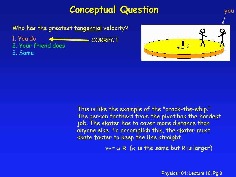 Physics 101: Lecture 16, Pg 8 Conceptual Question Who has the greatest tangential velocity.