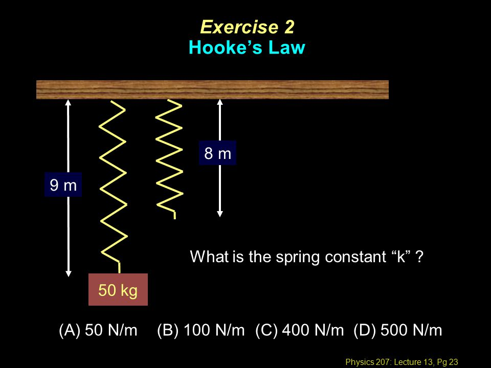 Physics 207: Lecture 13, Pg 23 Exercise 2 Hooke's Law 50 kg 9 m 8 m What is the spring constant k .