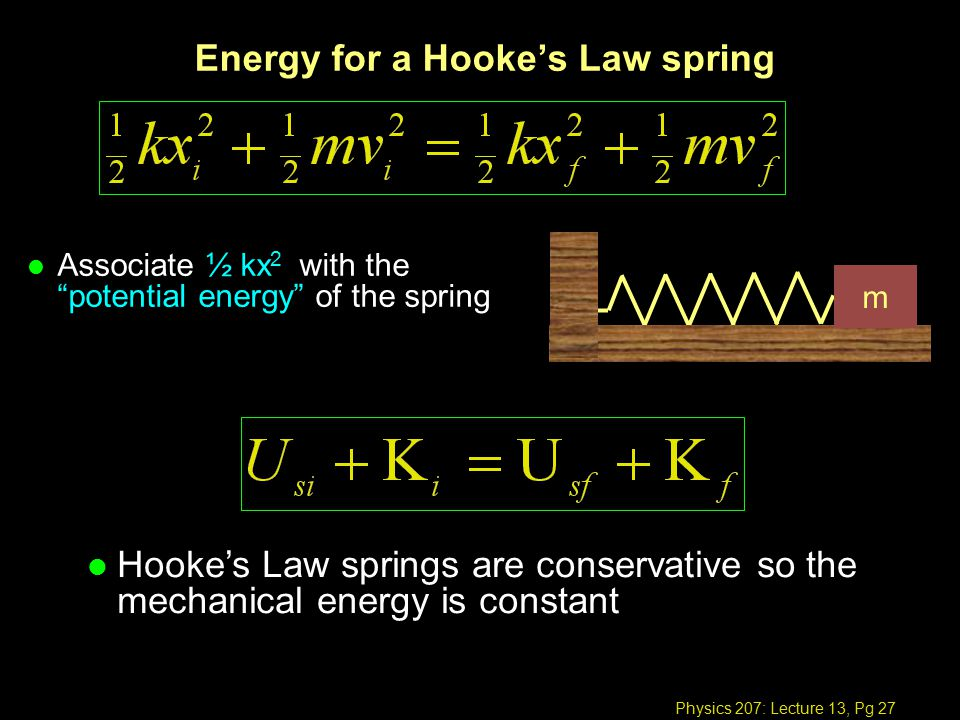 Physics 207: Lecture 13, Pg 27 Energy for a Hooke's Law spring l Associate ½ kx 2 with the potential energy of the spring m l Hooke's Law springs are conservative so the mechanical energy is constant